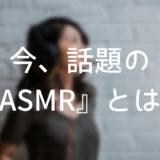 最近話題のASMRとは?海外ではyoutubeで大人気!【読み方など】