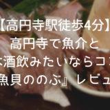 美味しい魚介と日本酒が有名な『魚貝ののぶ』はぜひ一度行くべき!【高円寺駅徒歩4分】